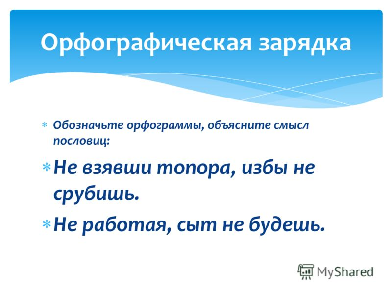Обозначьте орфограммы, объясните смысл пословиц: Не взявши топора, избы не срубишь. Не работая, сыт не будешь. Орфографическая зарядка