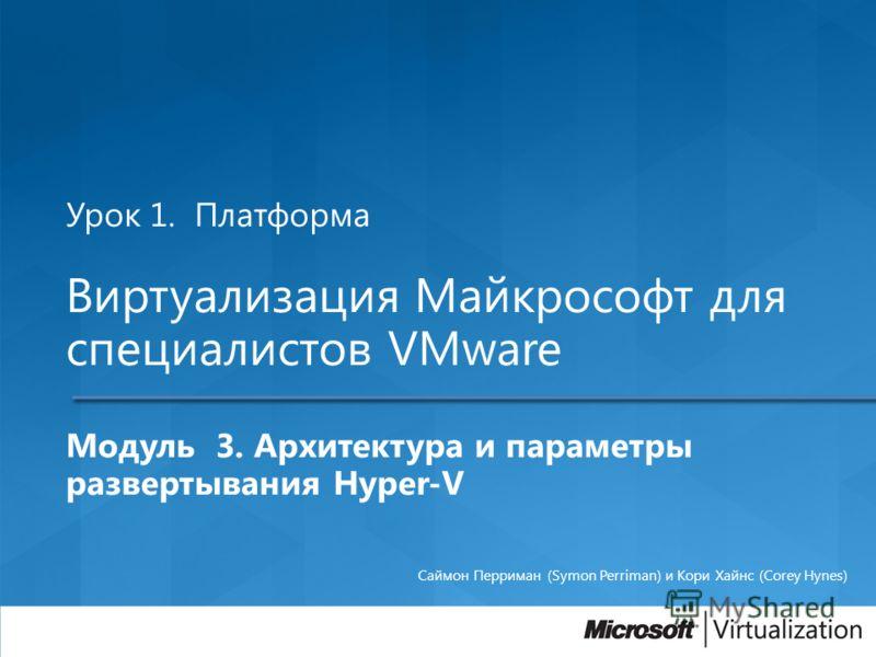 Урок 1. Платформа Виртуализация Майкрософт для специалистов VMware Модуль 3. Архитектура и параметры развертывания Hyper-V Саймон Перриман (Symon Perriman) и Кори Хайнс (Corey Hynes)