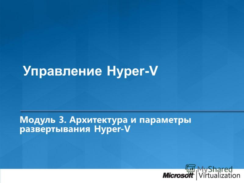 Модуль 3. Архитектура и параметры развертывания Hyper-V Управление Hyper-V