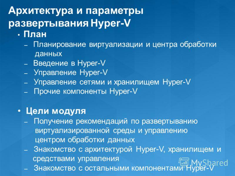 Архитектура и параметры развертывания Hyper-V План – Планирование виртуализации и центра обработки данных – Введение в Hyper-V – Управление Hyper-V – Управление сетями и хранилищем Hyper-V – Прочие компоненты Hyper-V Цели модуля – Получение рекоменда