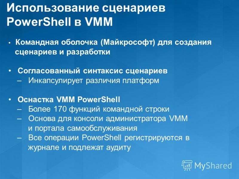 Использование сценариев PowerShell в VMM Командная оболочка (Майкрософт) для создания сценариев и разработки Согласованный синтаксис сценариев – Инкапсулирует различия платформ Оснастка VMM PowerShell – Более 170 функций командной строки – Основа для