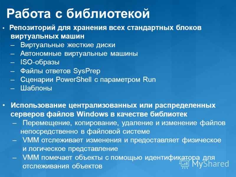 Работа с библиотекой Репозиторий для хранения всех стандартных блоков виртуальных машин – Виртуальные жесткие диски – Автономные виртуальные машины – ISO-образы – Файлы ответов SysPrep – Сценарии PowerShell с параметром Run – Шаблоны Использование це