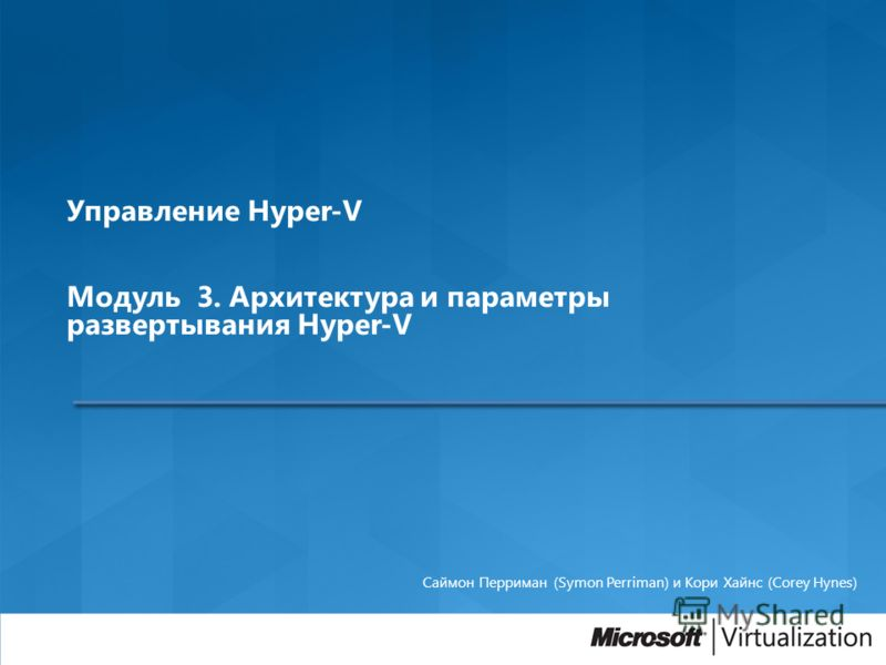 Управление Hyper-V Модуль 3. Архитектура и параметры развертывания Hyper-V Саймон Перриман (Symon Perriman) и Кори Хайнс (Corey Hynes)