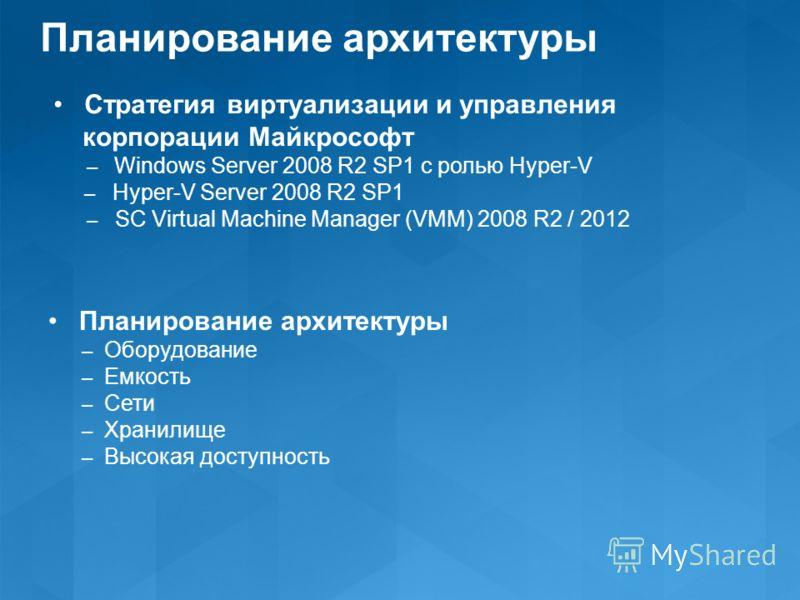 Планирование архитектуры Стратегия виртуализации и управления корпорации Майкрософт – Windows Server 2008 R2 SP1 с ролью Hyper-V – Hyper-V Server 2008 R2 SP1 – SC Virtual Machine Manager (VMM) 2008 R2 / 2012 Планирование архитектуры – Оборудование –