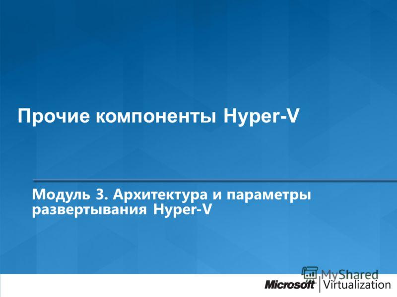 Модуль 3. Архитектура и параметры развертывания Hyper-V Прочие компоненты Hyper-V