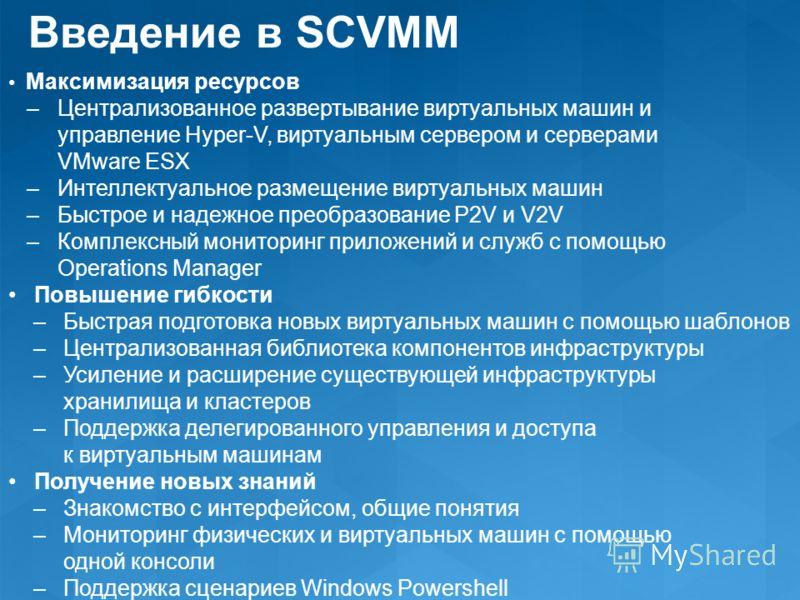 Максимизация ресурсов – Централизованное развертывание виртуальных машин и управление Hyper-V, виртуальным сервером и серверами VMware ESX – Интеллектуальное размещение виртуальных машин – Быстрое и надежное преобразование P2V и V2V – Комплексный мон