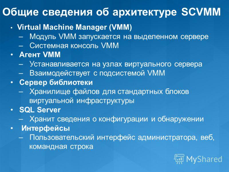 Общие сведения об архитектуре SCVMM Virtual Machine Manager (VMM) – Модуль VMM запускается на выделенном сервере – Системная консоль VMM Агент VMM – Устанавливается на узлах виртуального сервера – Взаимодействует с подсистемой VMM Сервер библиотеки –
