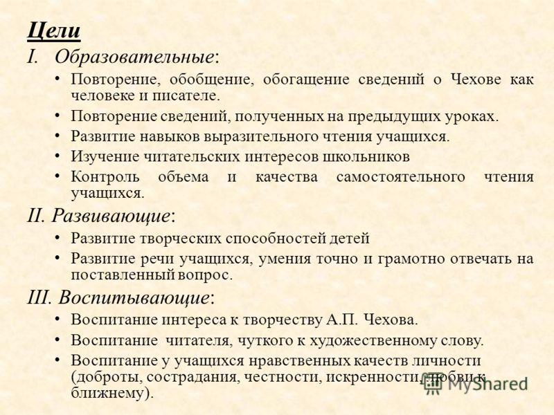 Цели I.Образовательные: Повторение, обобщение, обогащение сведений о Чехове как человеке и писателе. Повторение сведений, полученных на предыдущих уроках. Развитие навыков выразительного чтения учащихся. Изучение читательских интересов школьников Кон