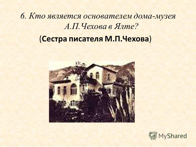 6. Кто является основателем дома-музея А.П.Чехова в Ялте? (Сестра писателя М.П.Чехова)