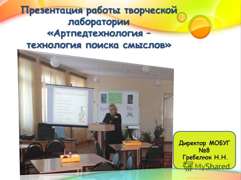 Презентация работы творческой лаборатории «Артпедтехнология – технология поиска смыслов» Директор МОБУГ 8 Гребелюк Н.Н.