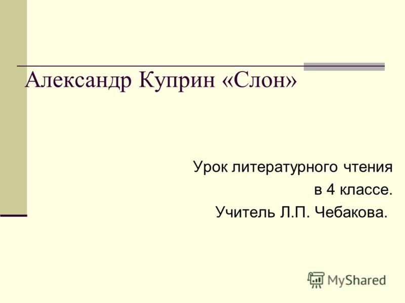 Александр Куприн «Слон» Урок литературного чтения в 4 классе. Учитель Л.П. Чебакова.