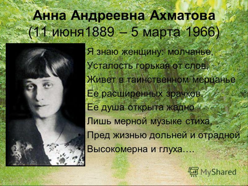 Анна Андреевна Ахматова (11 июня1889 – 5 марта 1966) Я знаю женщину: молчанье, Усталость горькая от слов, Живет в таинственном мерцанье Ее расширенных зрачков. Ее душа открыта жадно Лишь мерной музыке стиха, Пред жизнью дольней и отрадной Высокомерна