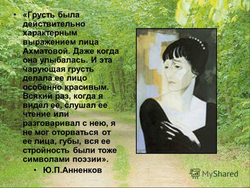 «Грусть была действительно характерным выражением лица Ахматовой. Даже когда она улыбалась. И эта чарующая грусть делала ее лицо особенно красивым. Всякий раз, когда я видел ее, слушал ее чтение или разговаривал с нею, я не мог оторваться от ее лица,