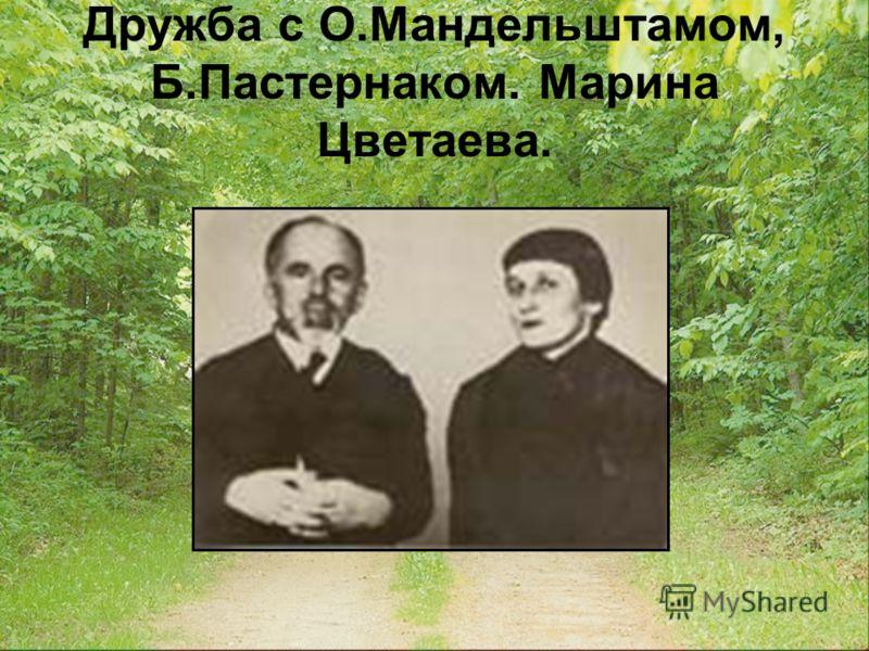 Дружба с О.Мандельштамом, Б.Пастернаком. Марина Цветаева.