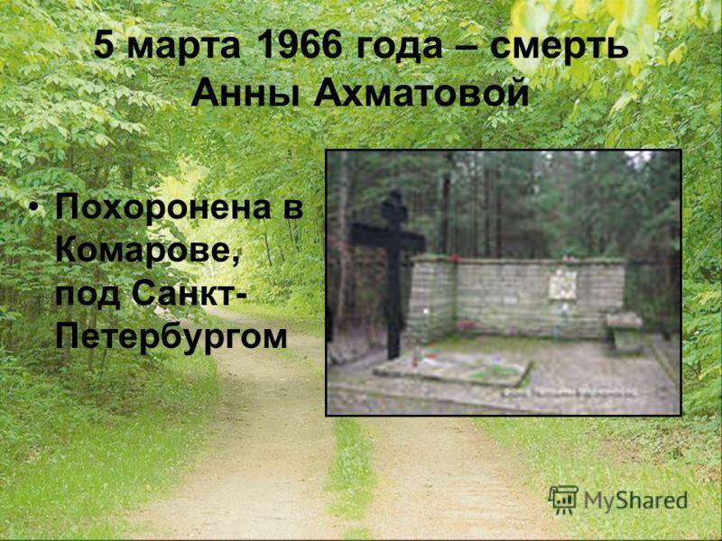 5 марта 1966 года – смерть Анны Ахматовой Похоронена в Комарове, под Санкт- Петербургом