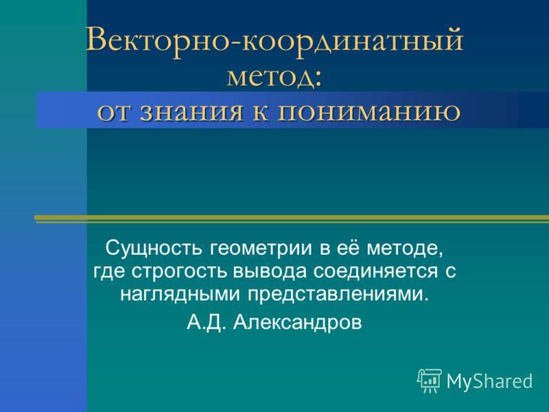 Векторно-координатный метод: от знания к пониманию Сущность геометрии в её методе, где строгость вывода соединяется с наглядными представлениями. А.Д. Александров