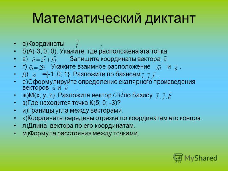Математический диктант а)Координаты. б)А(-3; 0; 0). Укажите, где расположена эта точка. в) Запишите координаты вектора. г). Укажите взаимное расположение и. д) ={-1; 0; 1}. Разложите по базисам. е)Сформулируйте определение скалярного произведения век