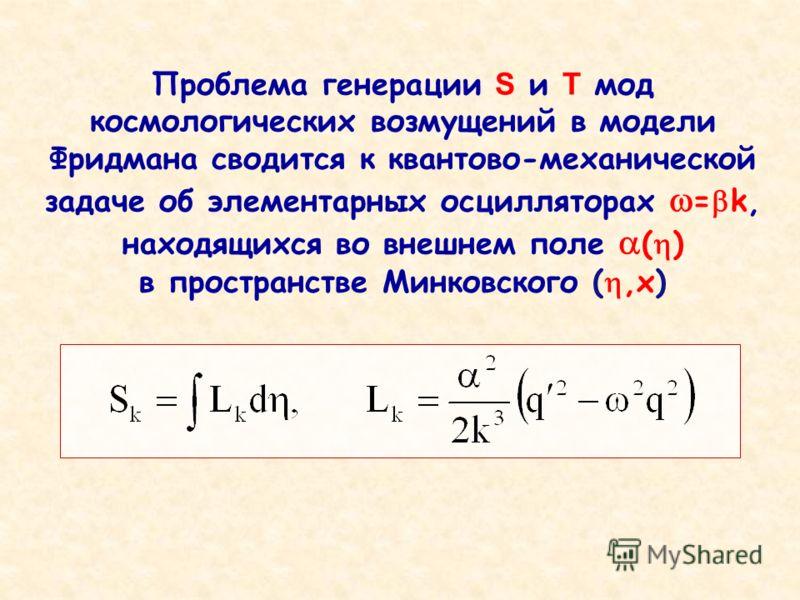 Проблема генерации S и T мод космологических возмущений в модели Фридмана сводится к квантово-механической задаче об элементарных осцилляторах = k, находящихся во внешнем поле ( ) в пространстве Минковского (,x)