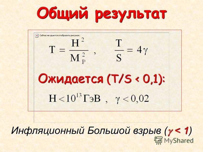 Общий результат Ожидается (T/S < 0,1): Инфляционный Большой взрыв ( < 1)