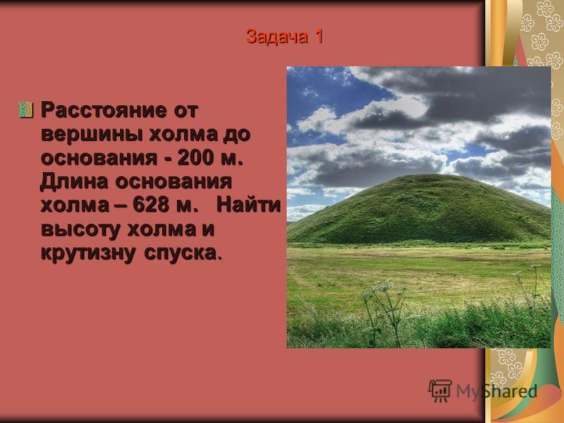 Задача 1 Расстояние от вершины холма до основания - 200 м. Длина основания холма – 628 м. Найти высоту холма и крутизну спуска.