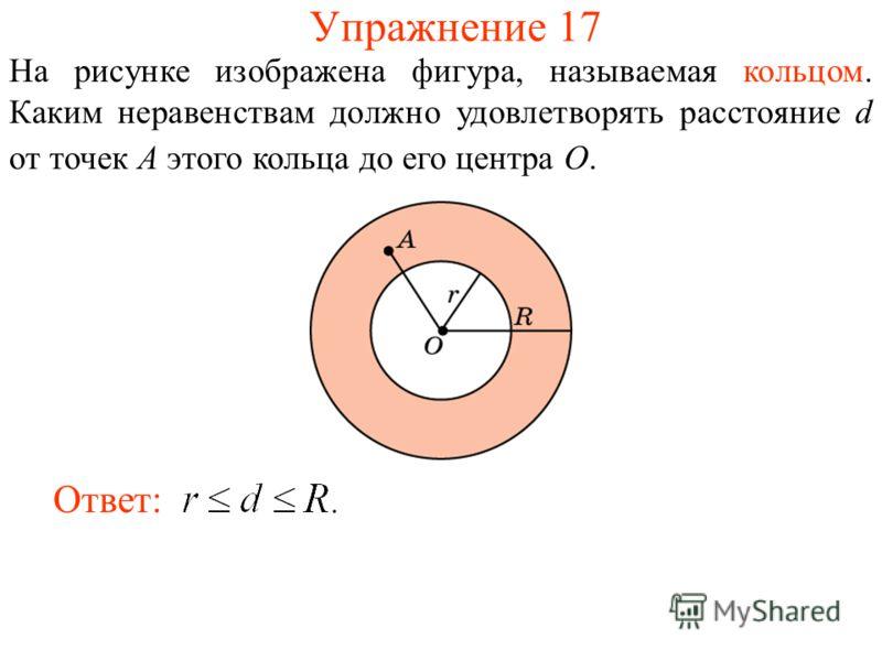 Упражнение 17 На рисунке изображена фигура, называемая кольцом. Каким неравенствам должно удовлетворять расстояние d от точек A этого кольца до его центра O. Ответ: