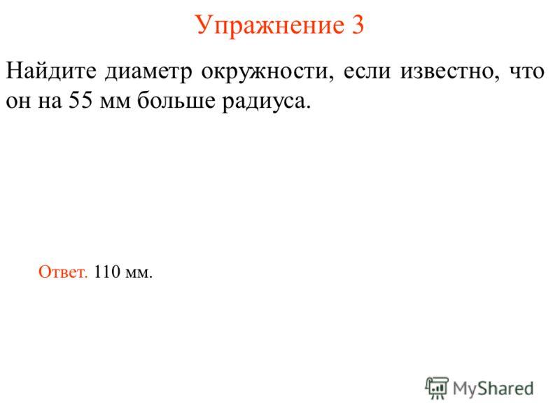 Упражнение 3 Найдите диаметр окружности, если известно, что он на 55 мм больше радиуса. Ответ. 110 мм.