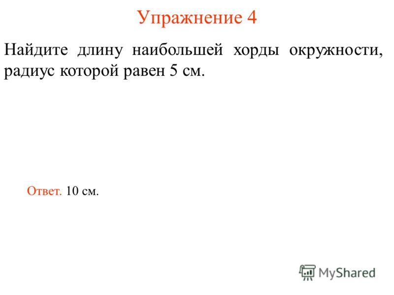 Упражнение 4 Найдите длину наибольшей хорды окружности, радиус которой равен 5 см. Ответ. 10 см.