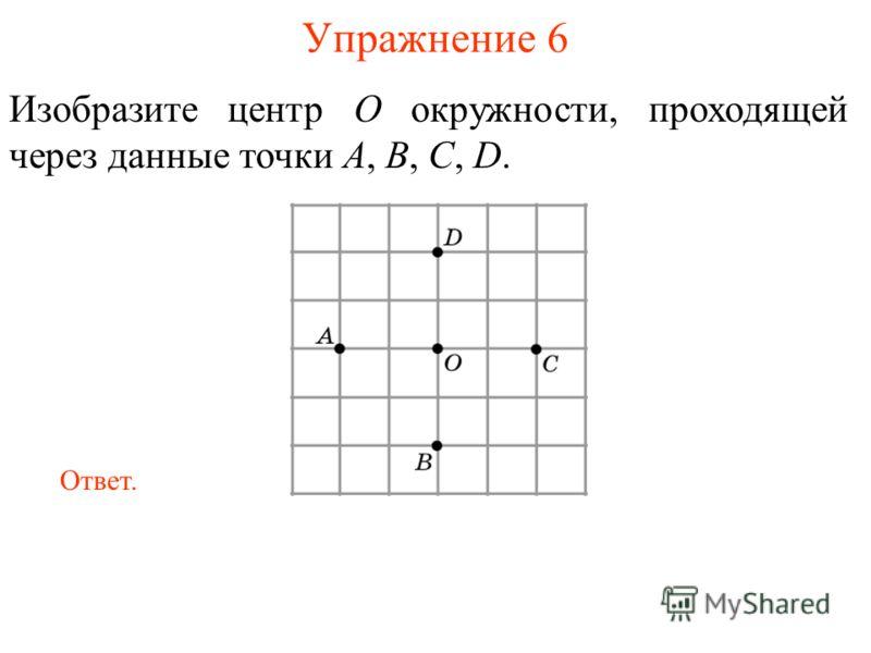 Упражнение 6 Изобразите центр O окружности, проходящей через данные точки A, B, C, D. Ответ.