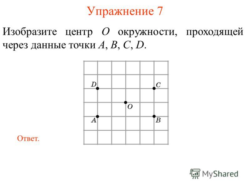 Упражнение 7 Изобразите центр O окружности, проходящей через данные точки A, B, C, D. Ответ.