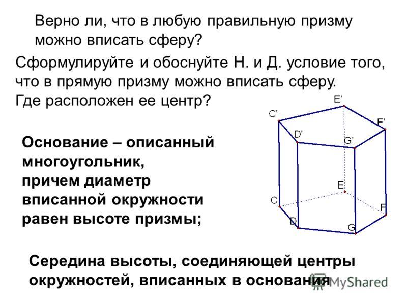 Верно ли, что в любую правильную призму можно вписать сферу? Сформулируйте и обоснуйте Н. и Д. условие того, что в прямую призму можно вписать сферу. Где расположен ее центр? Середина высоты, соединяющей центры окружностей, вписанных в основания Осно