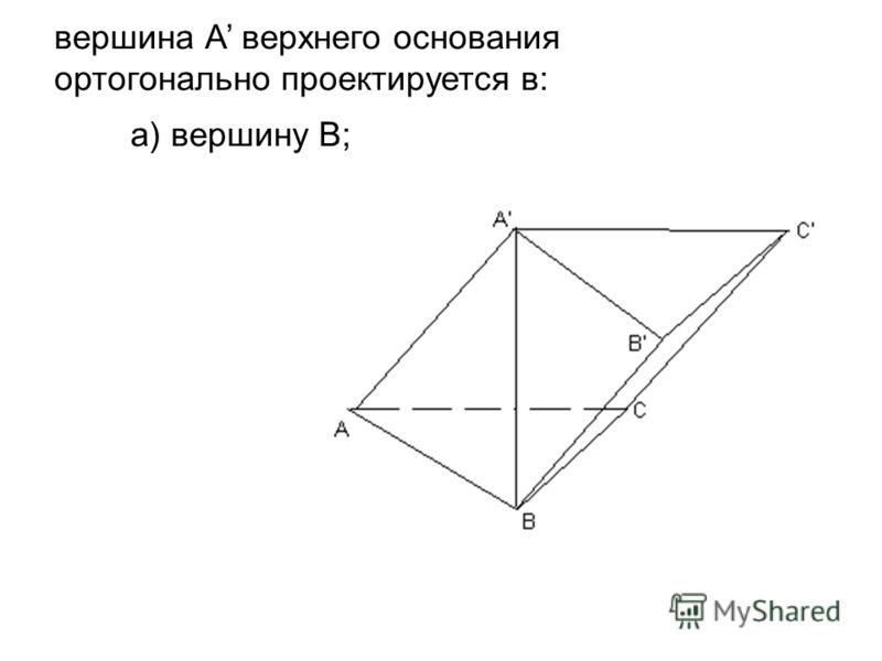 а) вершину В; вершина А верхнего основания ортогонально проектируется в: