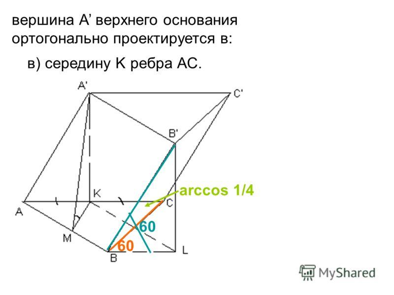 в) середину K ребра АС. вершина А верхнего основания ортогонально проектируется в: 60 arccos 1/4