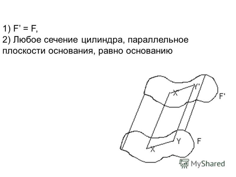 1) F = F, 2) Любое сечение цилиндра, параллельное плоскости основания, равно основанию