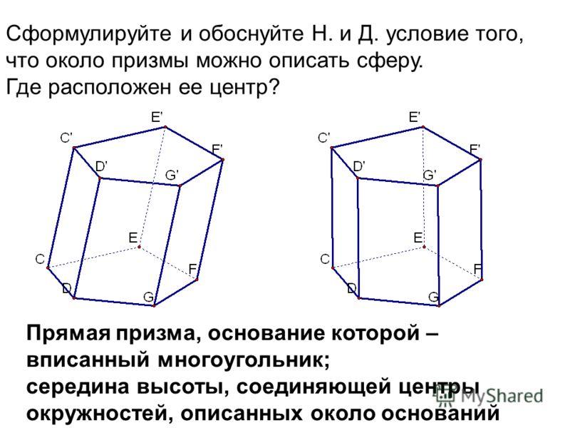 Сформулируйте и обоснуйте Н. и Д. условие того, что около призмы можно описать сферу. Где расположен ее центр? Прямая призма, основание которой – вписанный многоугольник; середина высоты, соединяющей центры окружностей, описанных около оснований