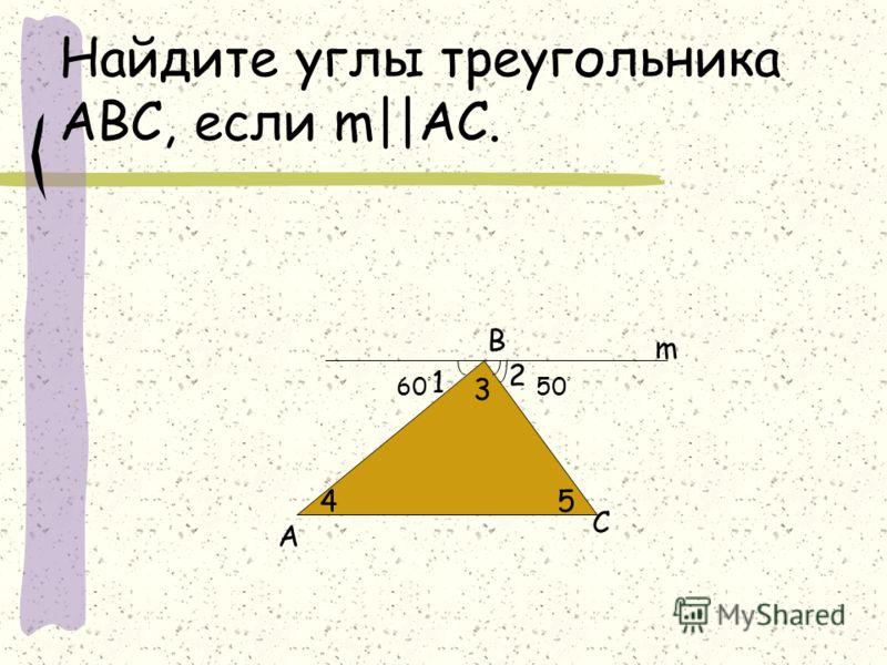 Найдите углы треугольника АВС, если m||АС. А В С m 1 2 3 45 60 ْ 50 ْ