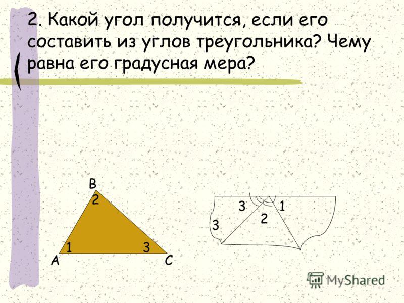 2. Какой угол получится, если его составить из углов треугольника? Чему равна его градусная мера? 1 2 3 3 А В С 1 2 3