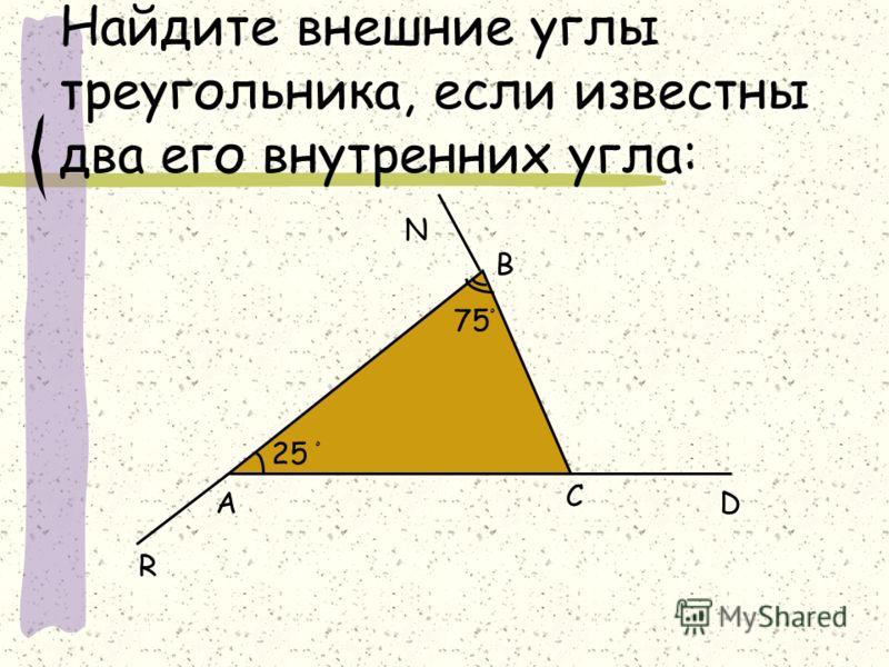 Найдите внешние углы треугольника, если известны два его внутренних угла: 25 ْ А В С 75 ْ D R N