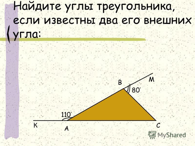 Найдите углы треугольника, если известны два его внешних угла: 110 ْ 80 ْ А В СК М