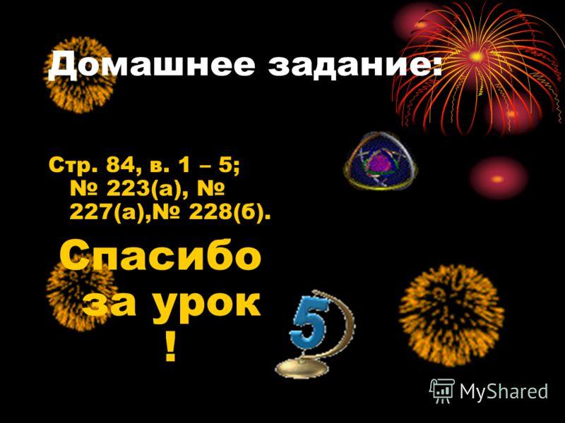 Домашнее задание: Стр. 84, в. 1 – 5; 223(а), 227(а), 228(б). Спасибо за урок !