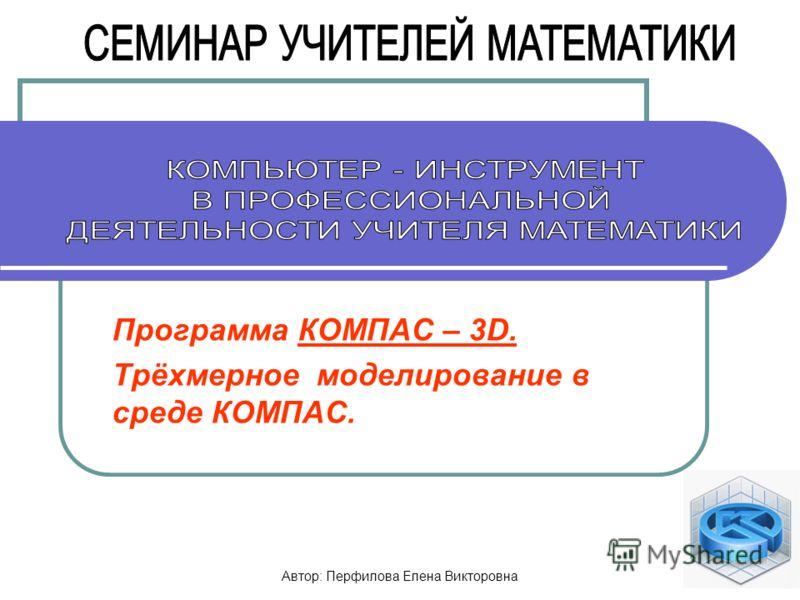 Автор: Перфилова Елена Викторовна 1 Программа КОМПАС – 3D. Трёхмерное моделирование в среде КОМПАС.