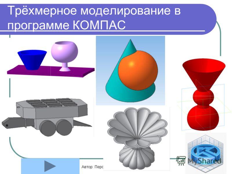 Автор: Перфилова Елена Викторовна11 Трёхмерное моделирование в программе КОМПАС