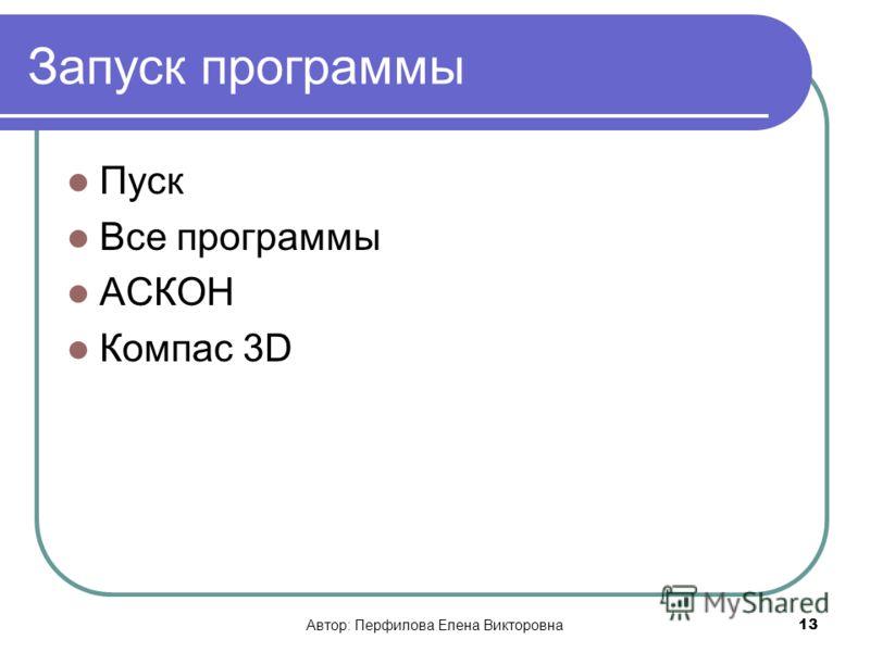 Автор: Перфилова Елена Викторовна13 Запуск программы Пуск Все программы АСКОН Компас 3D