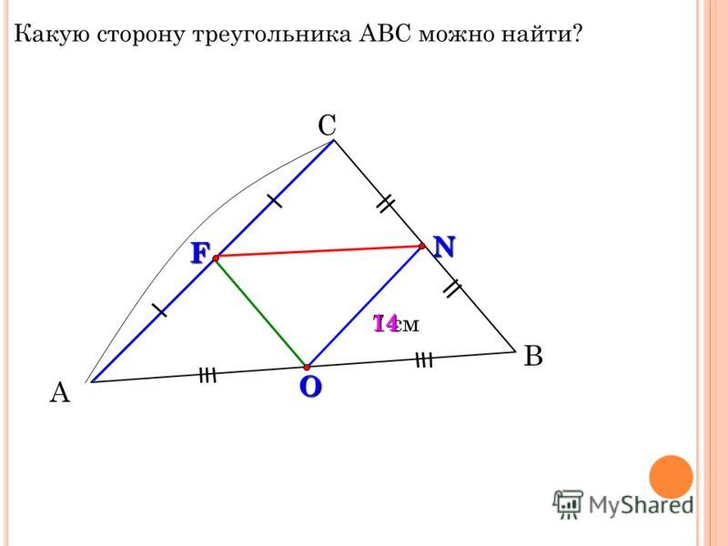 А С В 7 см F N O 14 Какую сторону треугольника АВС можно найти?