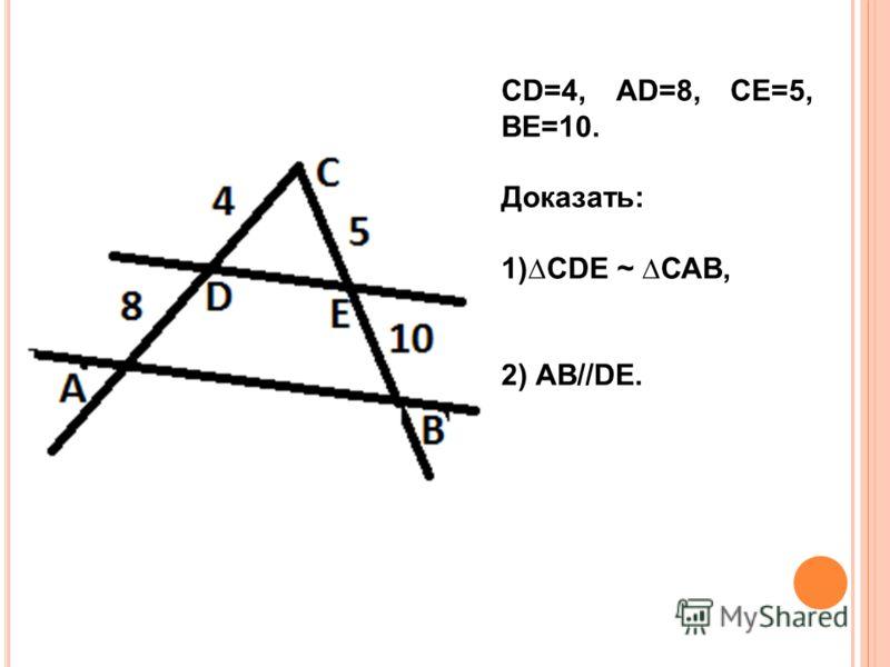 СD=4, АD=8, СЕ=5, ВЕ=10. Доказать: 1)СDЕ ~ САВ, 2) АВ//DЕ.