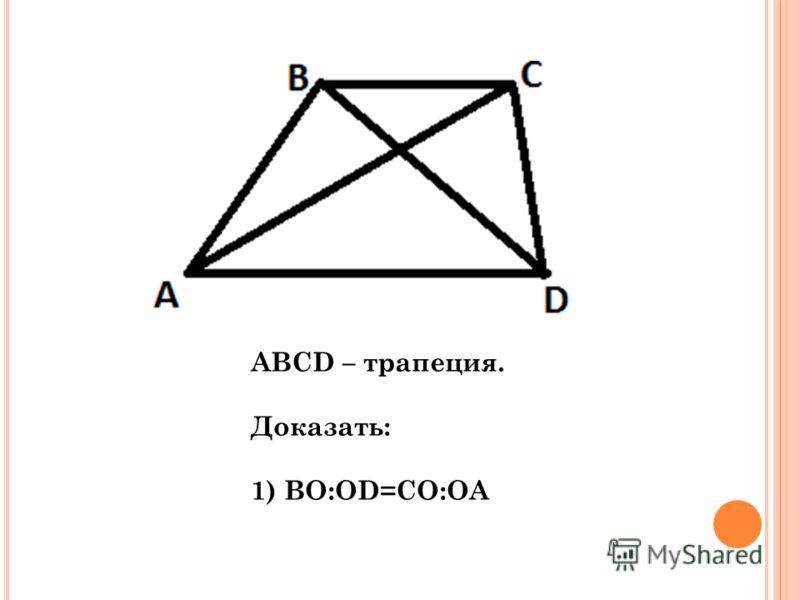 AВСD – трапеция. Доказать: 1) ВО:ОD=CO:OA