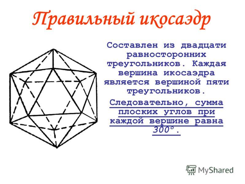 Правильный икосаэдр Составлен из двадцати равносторонних треугольников. Каждая вершина икосаэдра является вершиной пяти треугольников. Следовательно, сумма плоских углов при каждой вершине равна 300º.