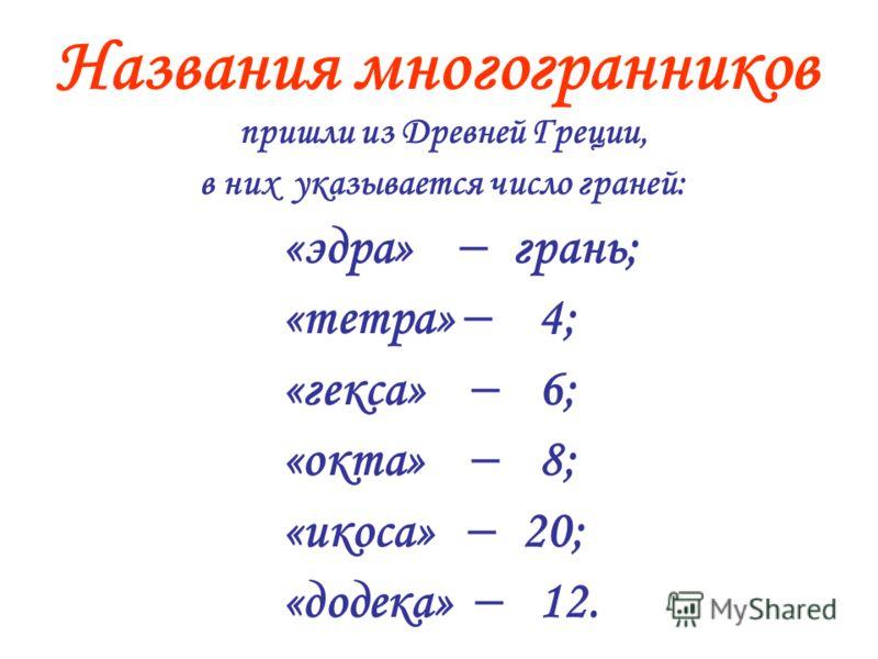 пришли из Древней Греции, в них указывается число граней: «эдра» грань; «тетра» 4; «гекса» 6; «окта» 8; «икоса» 20; «додека» 12. Названия многогранников