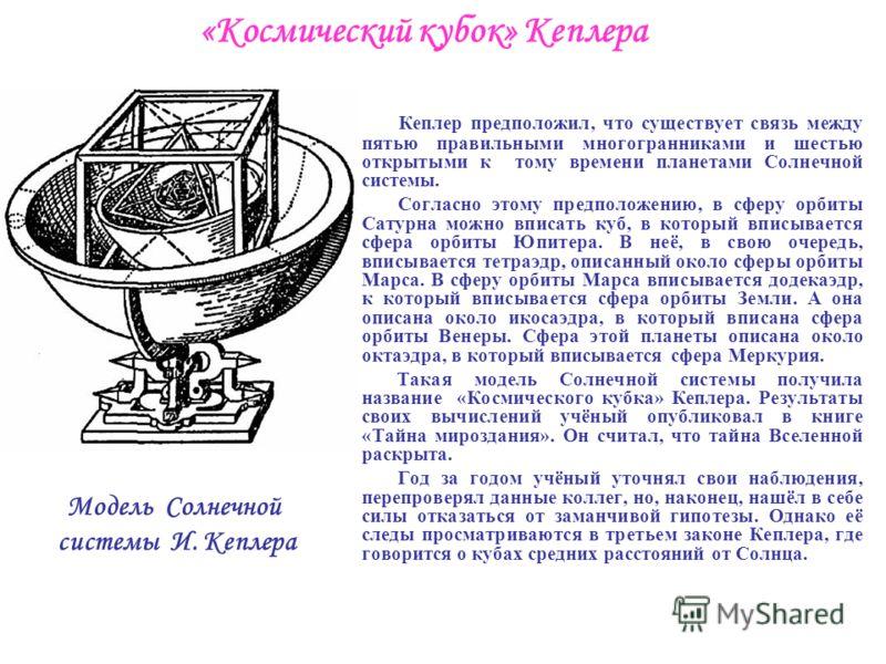 «Космический кубок» Кеплера Кеплер предположил, что существует связь между пятью правильными многогранниками и шестью открытыми к тому времени планетами Солнечной системы. Согласно этому предположению, в сферу орбиты Сатурна можно вписать куб, в кото