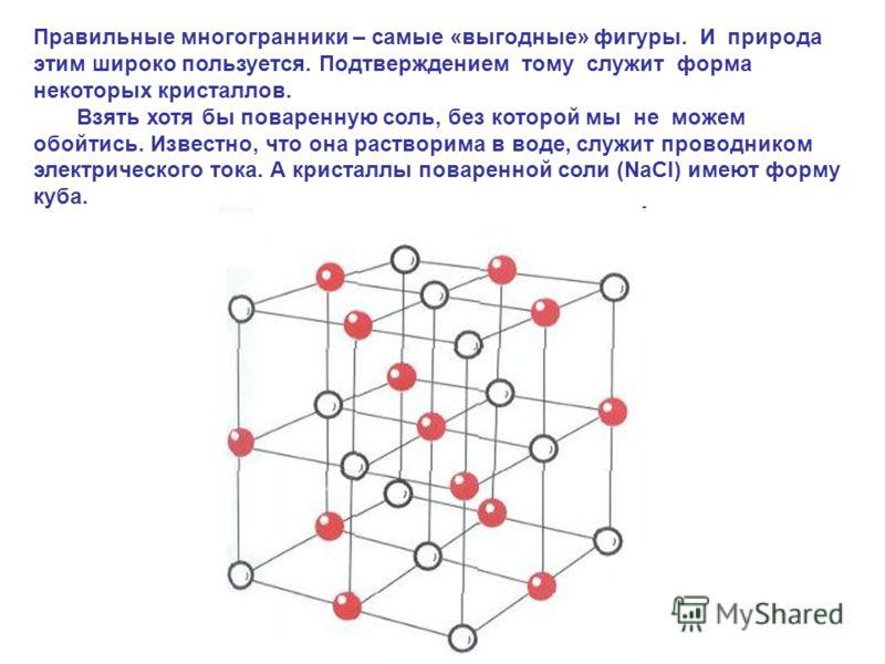Правильные многогранники – самые «выгодные» фигуры. И природа этим широко пользуется. Подтверждением тому служит форма некоторых кристаллов. Взять хотя бы поваренную соль, без которой мы не можем обойтись. Известно, что она растворима в воде, служит