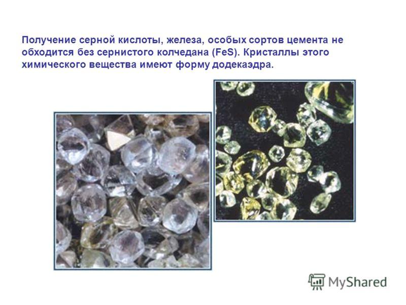 Получение серной кислоты, железа, особых сортов цемента не обходится без сернистого колчедана (FeS). Кристаллы этого химического вещества имеют форму додекаэдра.